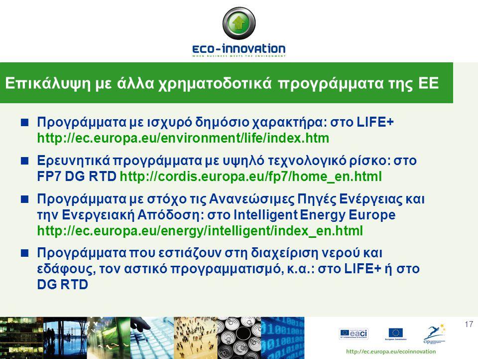 17  Προγράμματα με ισχυρό δημόσιο χαρακτήρα: στο LIFE+ http://ec.europa.eu/environment/life/index.htm  Ερευνητικά προγράμματα με υψηλό τεχνολογικό ρίσκο: στο FP7 DG RTD http://cordis.europa.eu/fp7/home_en.html  Προγράμματα με στόχο τις Ανανεώσιμες Πηγές Ενέργειας και την Ενεργειακή Απόδοση: στο Intelligent Energy Europe http://ec.europa.eu/energy/intelligent/index_en.html  Προγράμματα που εστιάζουν στη διαχείριση νερού και εδάφους, τον αστικό προγραμματισμό, κ.α.: στο LIFE+ ή στο DG RTD Επικάλυψη με άλλα χρηματοδοτικά προγράμματα της ΕΕ