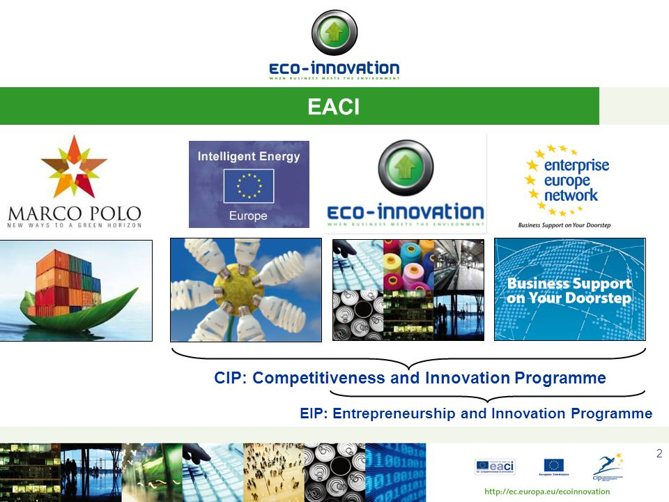 2 EACI CIP: Competitiveness and Innovation Programme EIP: Entrepreneurship and Innovation Programme