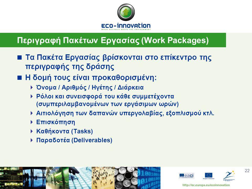 22 Περιγραφή Πακέτων Εργασίας (Work Packages)  Τα Πακέτα Εργασίας βρίσκονται στο επίκεντρο της περιγραφής της δράσης  Η δομή τους είναι προκαθορισμένη:  Όνομα / Αριθμός / Ηγέτης / Διάρκεια  Ρόλοι και συνεισφορά του κάθε συμμετέχοντα (συμπεριλαμβανομένων των εργάσιμων ωρών)  Αιτιολόγηση των δαπανών υπεργολαβίας, εξοπλισμού κτλ.
