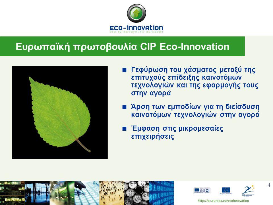 4  Γεφύρωση του χάσματος μεταξύ της επιτυχούς επίδειξης καινοτόμων τεχνολογιών και της εφαρμογής τους στην αγορά  Άρση των εμποδίων για τη διείσδυση καινοτόμων τεχνολογιών στην αγορά  Έμφαση στις μικρομεσαίες επιχειρήσεις Ευρωπαϊκή πρωτοβουλία CIP Eco-Innovation