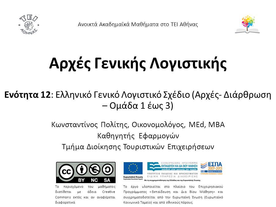 Αρχές Γενικής Λογιστικής Ενότητα 12: Ελληνικό Γενικό Λογιστικό Σχέδιο (Αρχές- Διάρθρωση – Ομάδα 1 έως 3) Κωνσταντίνος Πολίτης, Οικονομολόγος, MEd, MBA