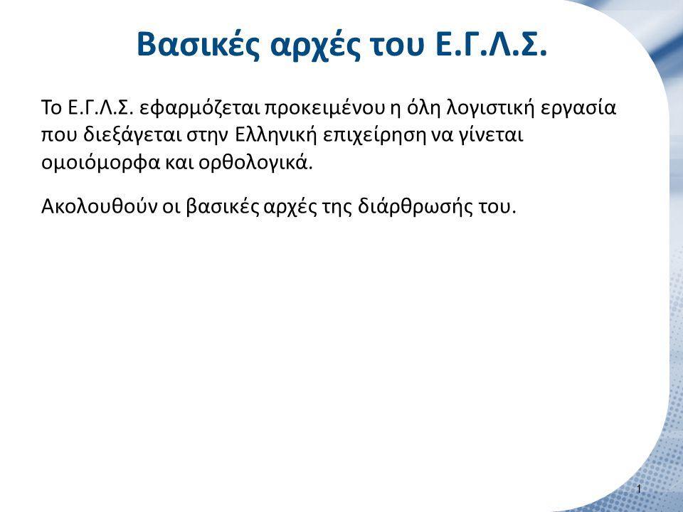 Βασικές αρχές του Ε.Γ.Λ.Σ. Το Ε.Γ.Λ.Σ. εφαρμόζεται προκειμένου η όλη λογιστική εργασία που διεξάγεται στην Ελληνική επιχείρηση να γίνεται ομοιόμορφα κ