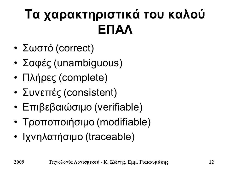 2009Τεχνολογία Λογισμικού - Κ. Κώτης, Εμμ. Γιακουμάκης 12 Τα χαρακτηριστικά του καλού ΕΠΑΛ Σωστό (correct) Σαφές (unambiguous) Πλήρες (complete) Συνεπ