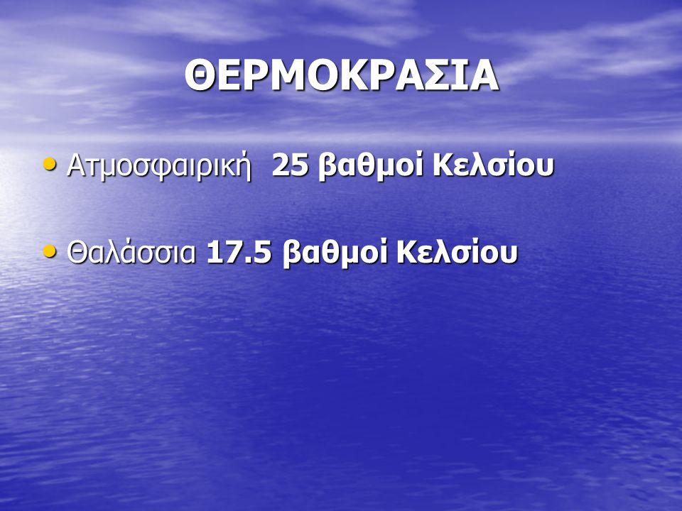 ΘΕΡΜΟΚΡΑΣΙΑ Ατμοσφαιρική 25 βαθμοί Κελσίου Ατμοσφαιρική 25 βαθμοί Κελσίου Θαλάσσια 17.5 βαθμοί Κελσίου Θαλάσσια 17.5 βαθμοί Κελσίου