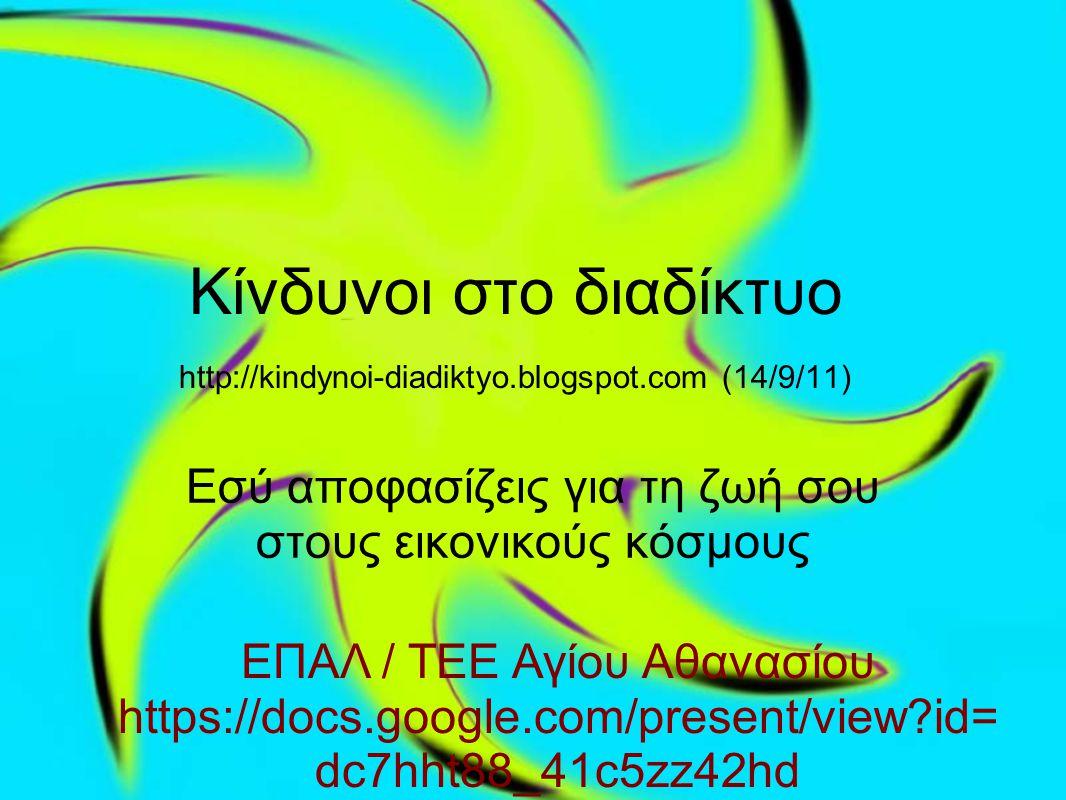 Κίνδυνοι στο διαδίκτυο http://kindynoi-diadiktyo.blogspot.com (14/9/11) Εσύ αποφασίζεις για τη ζωή σου στους εικονικούς κόσμους ΕΠΑΛ / ΤΕΕ Αγίου Αθανασίου https://docs.google.com/present/view?id= dc7hht88_41c5zz42hd
