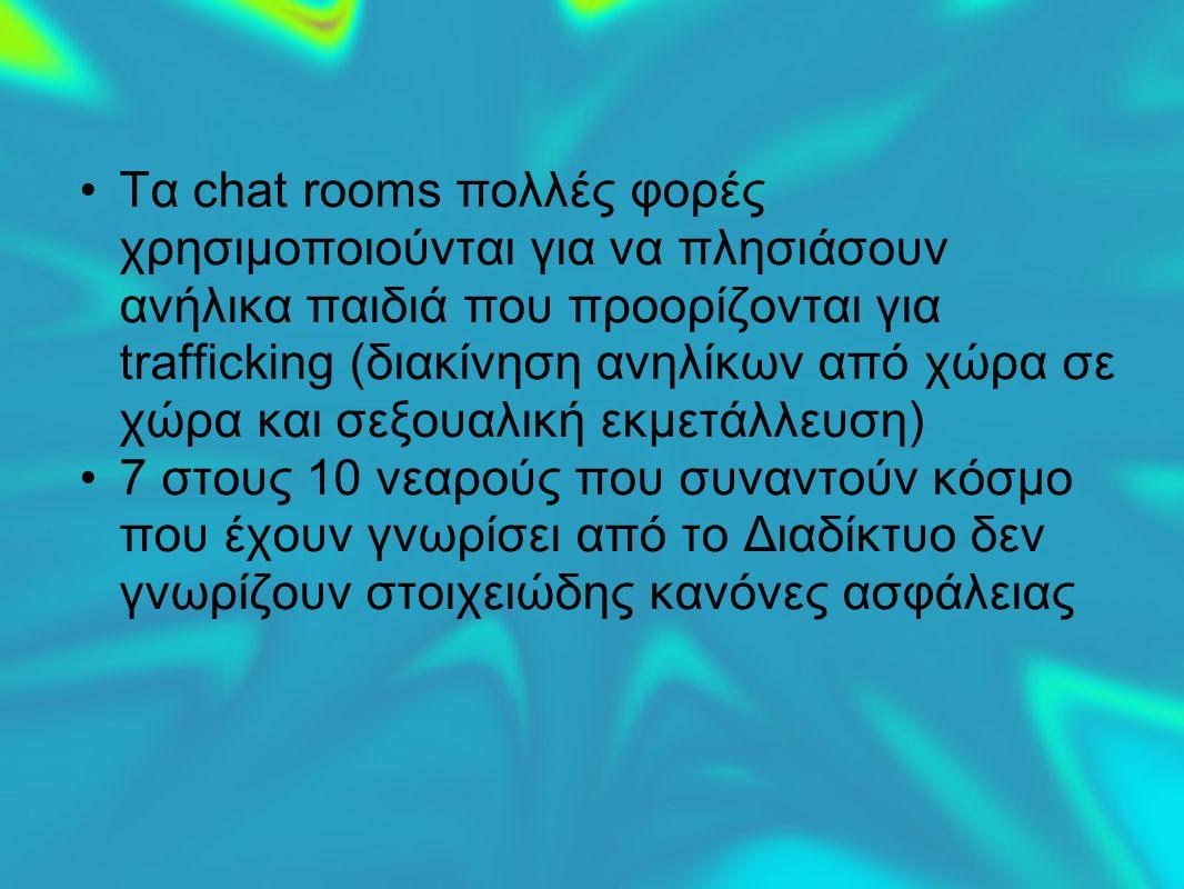 Τα chat rooms πολλές φορές χρησιμοποιούνται για να πλησιάσουν ανήλικα παιδιά που προορίζονται για trafficking (διακίνηση ανηλίκων από χώρα σε χώρα και σεξουαλική εκμετάλλευση) 7 στους 10 νεαρούς που συναντούν κόσμο που έχουν γνωρίσει από το Διαδίκτυο δεν γνωρίζουν στοιχειώδης κανόνες ασφάλειας