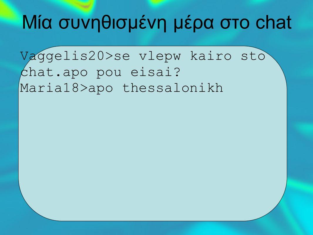 Μία συνηθισμένη μέρα στο chat Vaggelis20>se vlepw kairo sto chat.apo pou eisai.