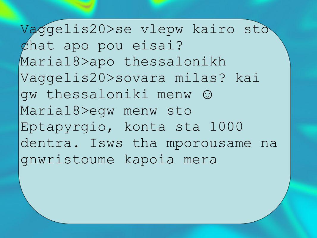 Vaggelis20>se vlepw kairo sto chat apo pou eisai.Maria18>apo thessalonikh Vaggelis20>sovara milas.
