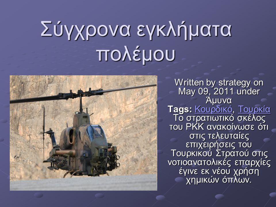 Σύγχρονα εγκλήματα πολέμου Written by strategy on May 09, 2011 under Άμυνα Tags: Κουρδικό, Τουρκία Το στρατιωτικό σκέλος του PKK ανακοίνωσε ότι στις τελευταίες επιχειρήσεις του Τουρκικού Στρατού στις νοτιοανατολικές επαρχίες έγινε εκ νέου χρήση χημικών όπλων.