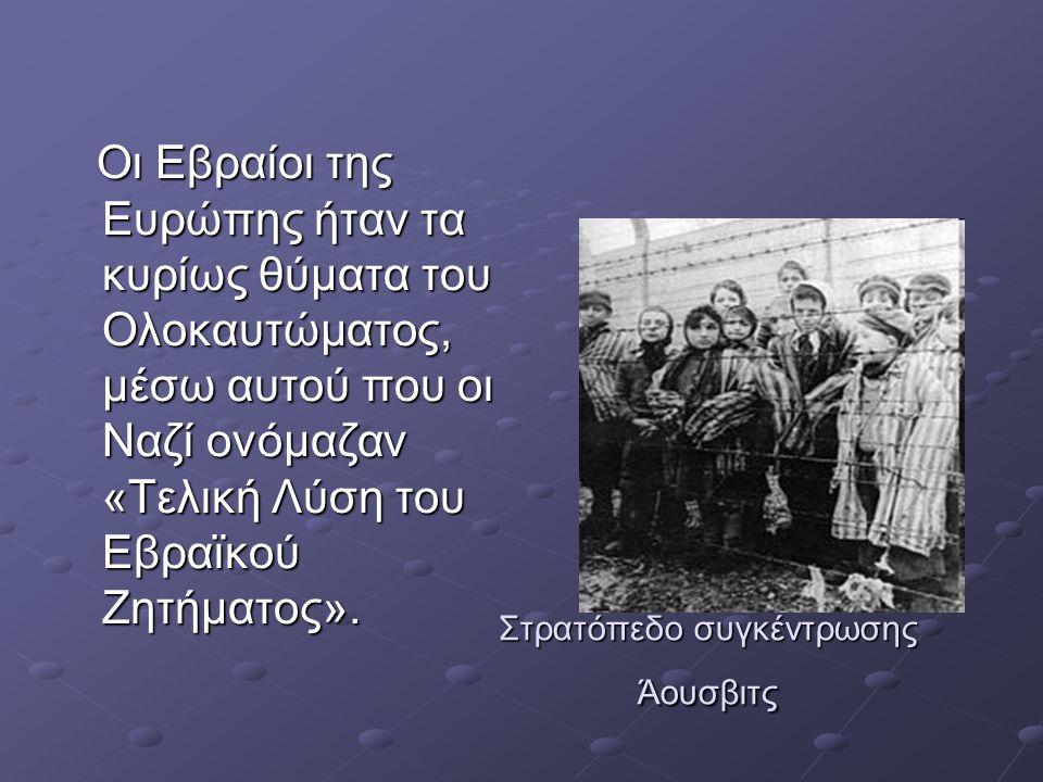 Στρατόπεδο συγκέντρωσης Άουσβιτς Οι Εβραίοι της Ευρώπης ήταν τα κυρίως θύματα του Ολοκαυτώματος, μέσω αυτού που οι Ναζί ονόμαζαν «Τελική Λύση του Εβραϊκού Ζητήματος».