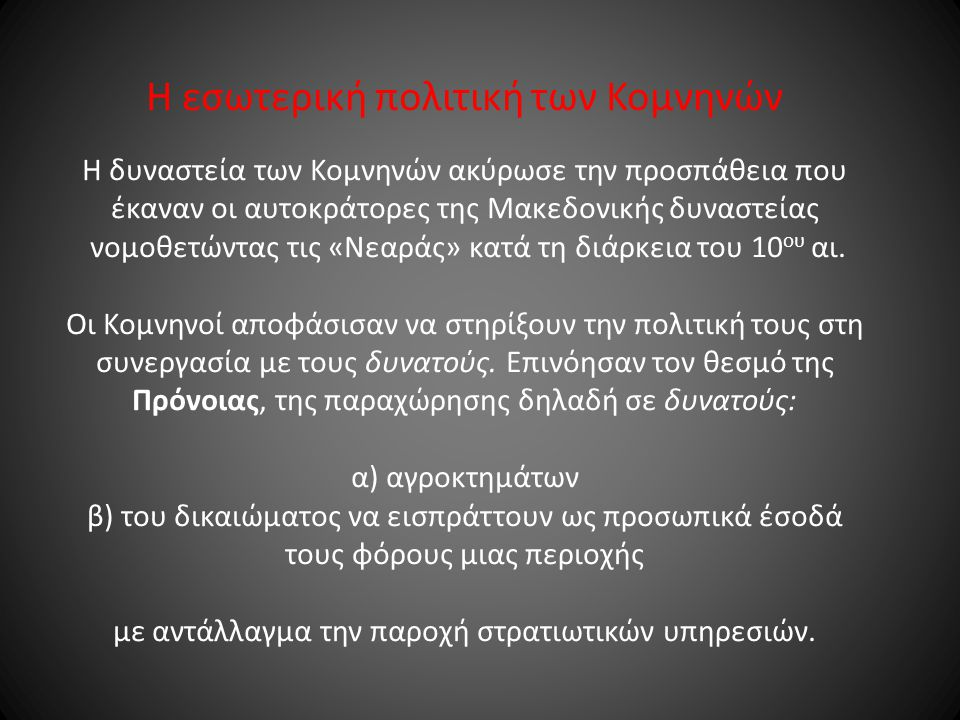 Η εσωτερική πολιτική των Κομνηνών Η δυναστεία των Κομνηνών ακύρωσε την προσπάθεια που έκαναν οι αυτοκράτορες της Μακεδονικής δυναστείας νομοθετώντας τις «Νεαράς» κατά τη διάρκεια του 10 ου αι.