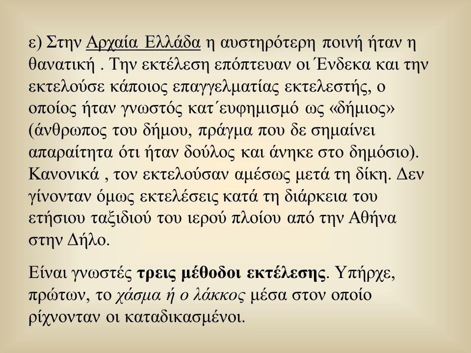 ε) Στην Αρχαία Ελλάδα η αυστηρότερη ποινή ήταν η θανατική. Την εκτέλεση επόπτευαν οι Ένδεκα και την εκτελούσε κάποιος επαγγελματίας εκτελεστής, ο οποί