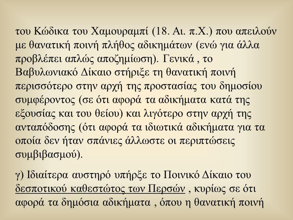 του Κώδικα του Χαμουραμπί (18. Αι. π.Χ.) που απειλούν με θανατική ποινή πλήθος αδικημάτων (ενώ για άλλα προβλέπει απλώς αποζημίωση). Γενικά, το Βαβυλω