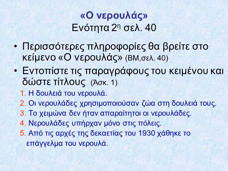 Και τώρα λίγη Γραμματική Εντοπίστε στο κείμενο το ουσιαστικό νερουλάς σε όλες τις μορφές του (πτώσεις) Ο νερουλάς Κάθε γειτονιά είχε το νερουλά της Γέμιζε ο νερουλάς από μια κεντρική… Το επάγγελμα του νερουλά… Άλλοι νερουλάδες … Νερουλάδες στην πόλη υπήρχαν…