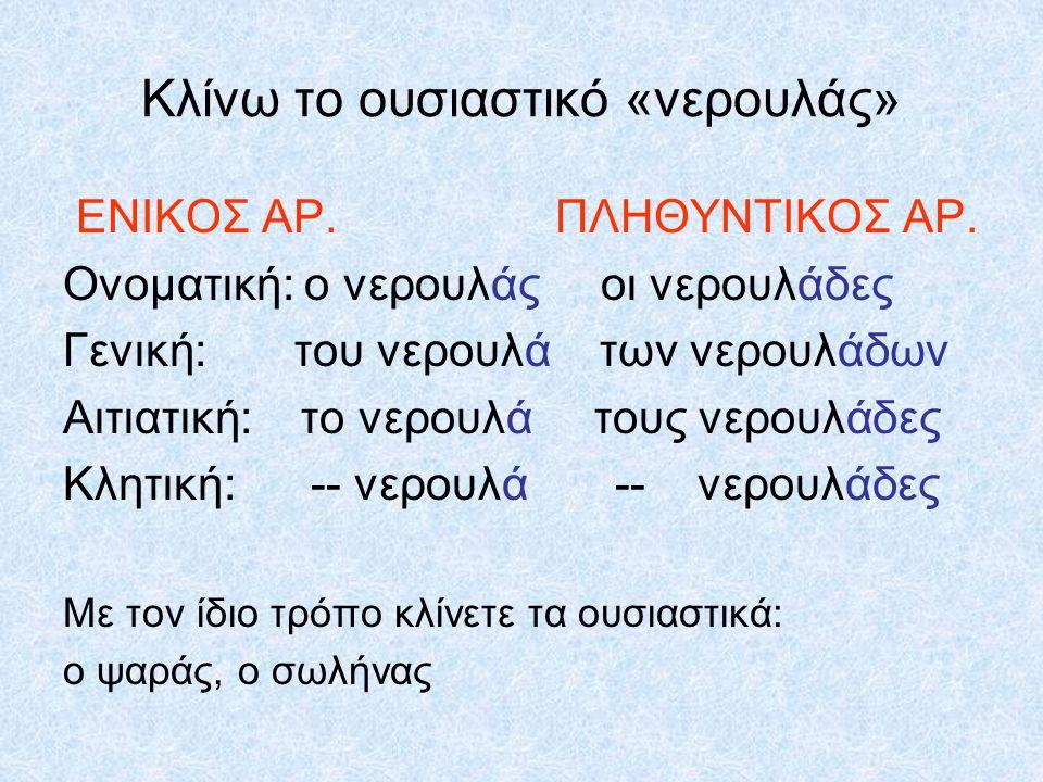 Κλίνω το ουσιαστικό «νερουλάς» ΕΝΙΚΟΣ ΑΡ. ΠΛΗΘΥΝΤΙΚΟΣ ΑΡ. Ονοματική: ο νερουλάς οι νερουλάδες Γενική: του νερουλά των νερουλάδων Αιτιατική: το νερουλά