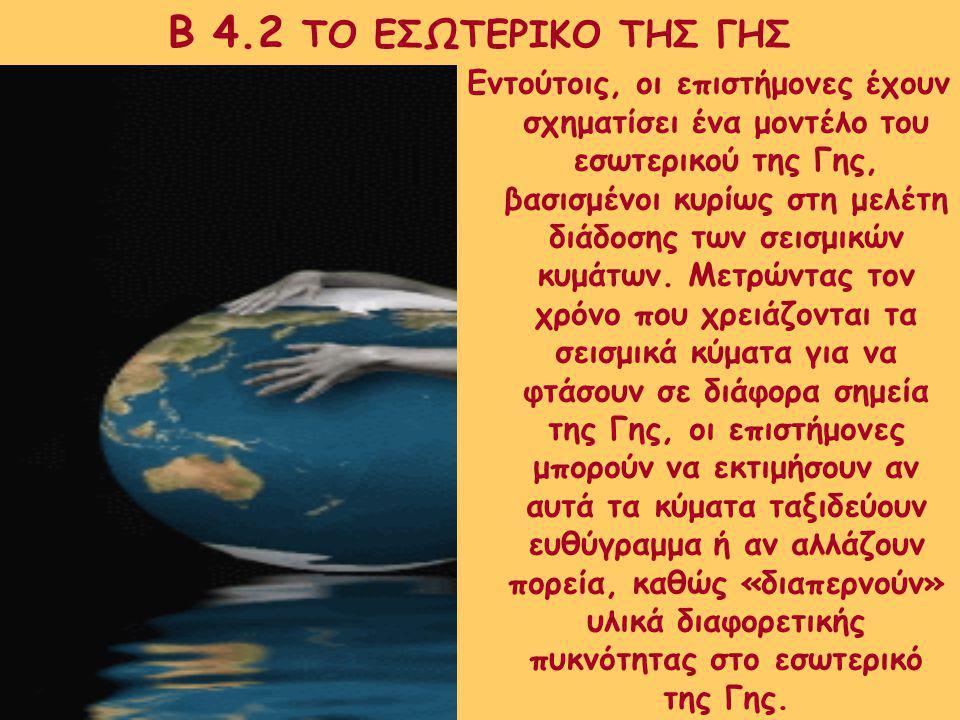 Β 4.2 ΤΟ ΕΣΩΤΕΡΙΚΟ ΤΗΣ ΓΗΣ Στην πραγματικότητα, ούτε στις μέρες μας μπορούμε να περιγράψουμε με βεβαιότητα το εσωτερικό της Γης.