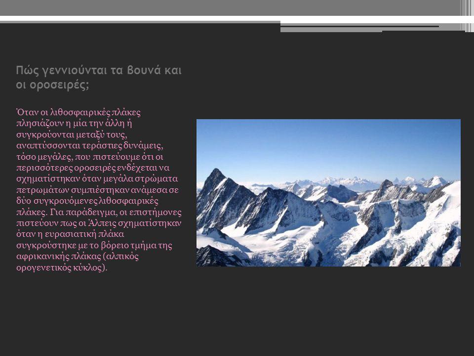 Πώς γεννιούνται τα βουνά και οι οροσειρές; Όταν οι λιθοσφαιρικές πλάκες πλησιάζουν η μία την άλλη ή συγκρούονται μεταξύ τους, αναπτύσσονται τεράστιες
