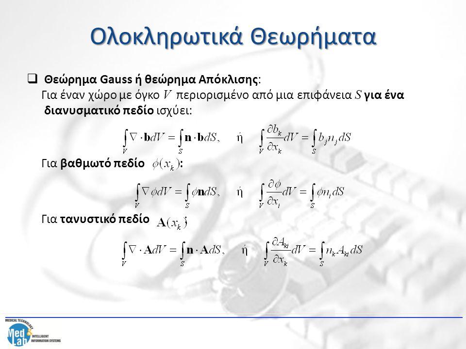Ολοκληρωτικά Θεωρήματα  Θεώρημα Gauss ή θεώρημα Απόκλισης: Για έναν χώρο με όγκο V περιορισμένο από μια επιφάνεια S για ένα διανυσματικό πεδίο ισχύει