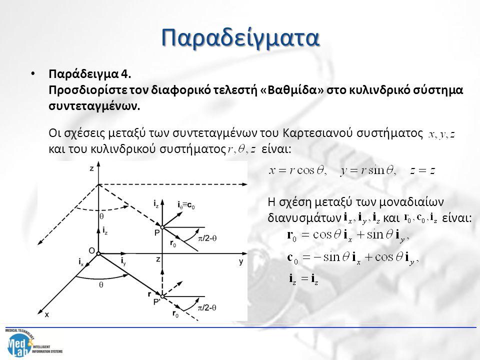 Παραδείγματα Παράδειγμα 4. Προσδιορίστε τον διαφορικό τελεστή «Βαθμίδα» στο κυλινδρικό σύστημα συντεταγμένων. Οι σχέσεις μεταξύ των συντεταγμένων του