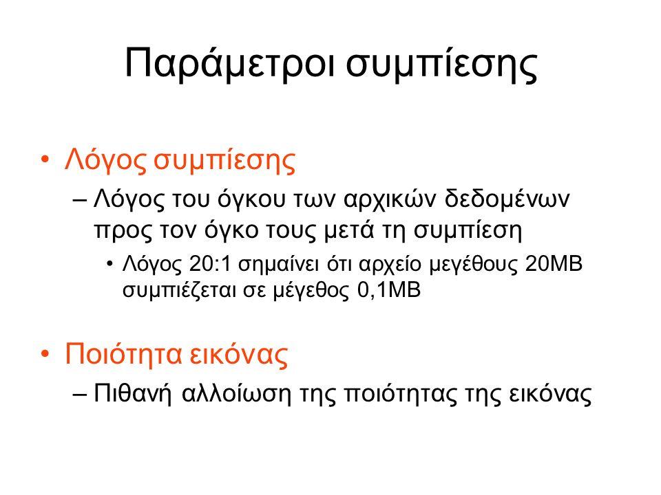 Παράμετροι συμπίεσης Λόγος συμπίεσης –Λόγος του όγκου των αρχικών δεδομένων προς τον όγκο τους μετά τη συμπίεση Λόγος 20:1 σημαίνει ότι αρχείο μεγέθους 20ΜΒ συμπιέζεται σε μέγεθος 0,1ΜΒ Ποιότητα εικόνας –Πιθανή αλλοίωση της ποιότητας της εικόνας