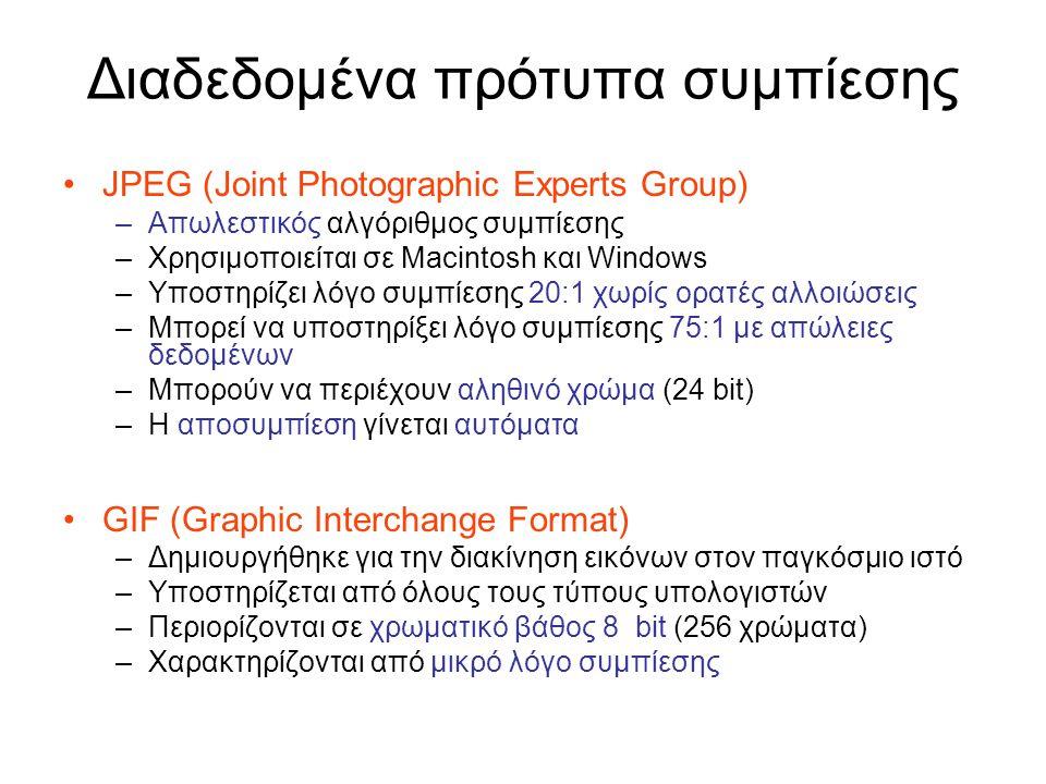 Διαδεδομένα πρότυπα συμπίεσης JPEG (Joint Photographic Experts Group) –Απωλεστικός αλγόριθμος συμπίεσης –Χρησιμοποιείται σε Macintosh και Windows –Υποστηρίζει λόγο συμπίεσης 20:1 χωρίς ορατές αλλοιώσεις –Μπορεί να υποστηρίξει λόγο συμπίεσης 75:1 με απώλειες δεδομένων –Μπορούν να περιέχουν αληθινό χρώμα (24 bit) –Η αποσυμπίεση γίνεται αυτόματα GIF (Graphic Interchange Format) –Δημιουργήθηκε για την διακίνηση εικόνων στον παγκόσμιο ιστό –Υποστηρίζεται από όλους τους τύπους υπολογιστών –Περιορίζονται σε χρωματικό βάθος 8 bit (256 χρώματα) –Χαρακτηρίζονται από μικρό λόγο συμπίεσης