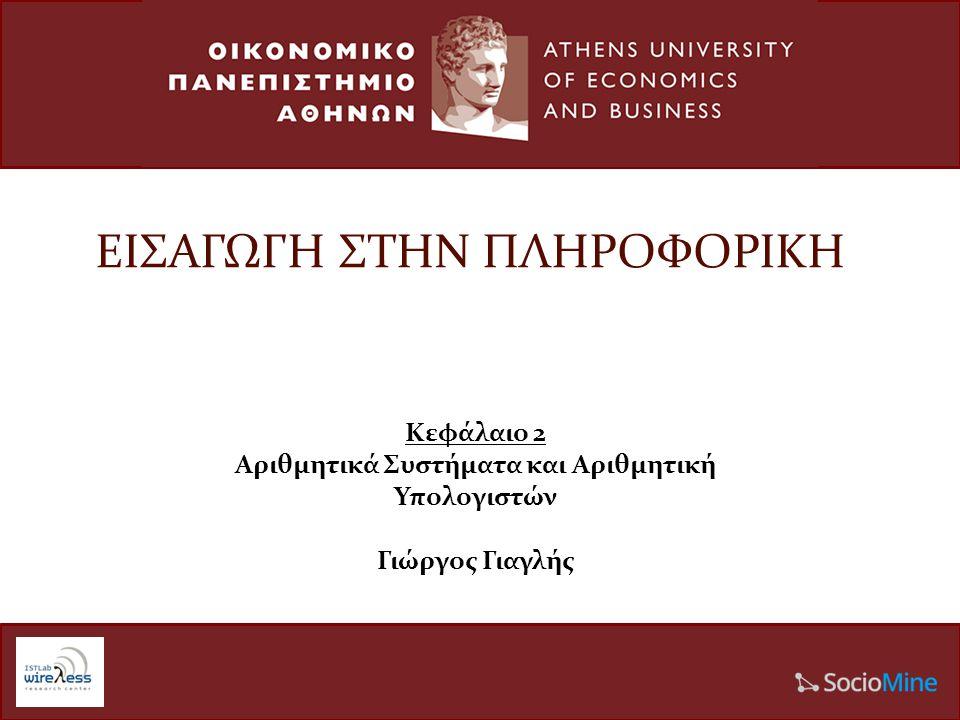 ΕΙΣΑΓΩΓΗ ΣΤΗΝ ΠΛΗΡΟΦΟΡΙΚΗ Κεφάλαιο 2 Αριθμητικά Συστήματα και Αριθμητική Υπολογιστών Γιώργος Γιαγλής