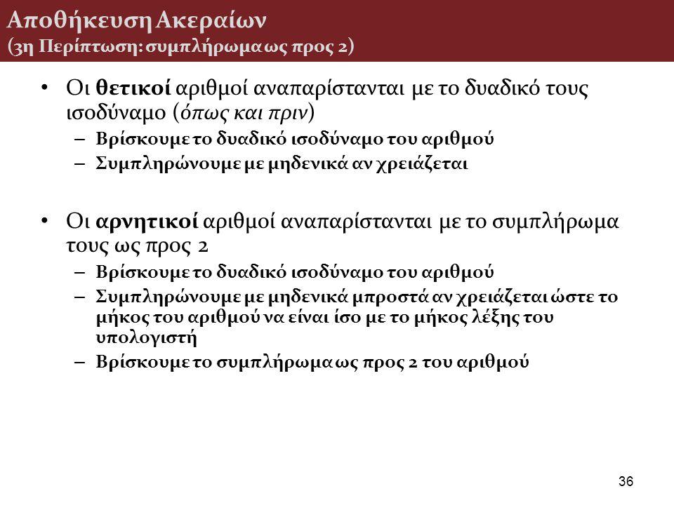 Αποθήκευση Ακεραίων (3η Περίπτωση: συμπλήρωμα ως προς 2) Οι θετικοί αριθμοί αναπαρίστανται με το δυαδικό τους ισοδύναμο (όπως και πριν) – Βρίσκουμε το