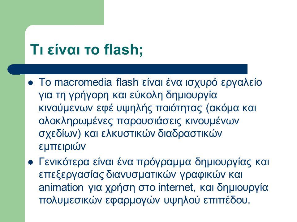 Τι είναι το flash; To macromedia flash είναι ένα ισχυρό εργαλείο για τη γρήγορη και εύκολη δημιουργία κινούμενων εφέ υψηλής ποιότητας (ακόμα και ολοκληρωμένες παρουσιάσεις κινουμένων σχεδίων) και ελκυστικών διαδραστικών εμπειριών Γενικότερα είναι ένα πρόγραμμα δημιουργίας και επεξεργασίας διανυσματικών γραφικών και animation για χρήση στο internet, και δημιουργία πολυμεσικών εφαρμογών υψηλού επιπέδου.