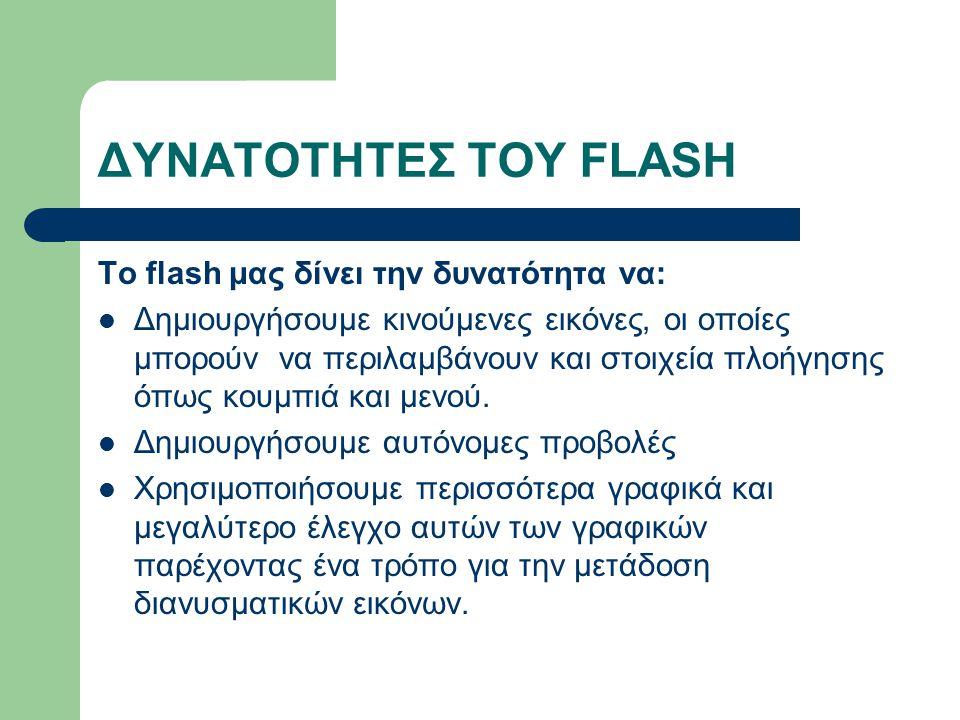 ΔΥΝΑΤΟΤΗΤΕΣ ΤΟΥ FLASH Το flash μας δίνει την δυνατότητα να: Δημιουργήσουμε κινούμενες εικόνες, οι οποίες μπορούν να περιλαμβάνουν και στοιχεία πλοήγησης όπως κουμπιά και μενού.