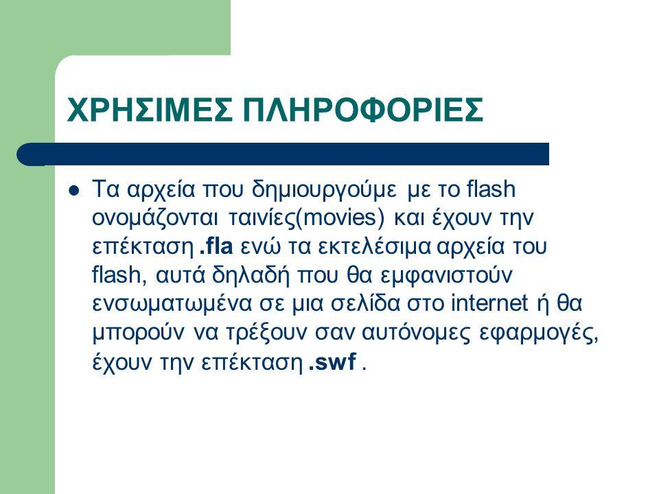 ΧΡΗΣΙΜΕΣ ΠΛΗΡΟΦΟΡΙΕΣ Τα αρχεία που δημιουργούμε με το flash ονομάζονται ταινίες(movies) και έχουν την επέκταση.fla ενώ τα εκτελέσιμα αρχεία του flash, αυτά δηλαδή που θα εμφανιστούν ενσωματωμένα σε μια σελίδα στο internet ή θα μπορούν να τρέξουν σαν αυτόνομες εφαρμογές, έχουν την επέκταση.swf.