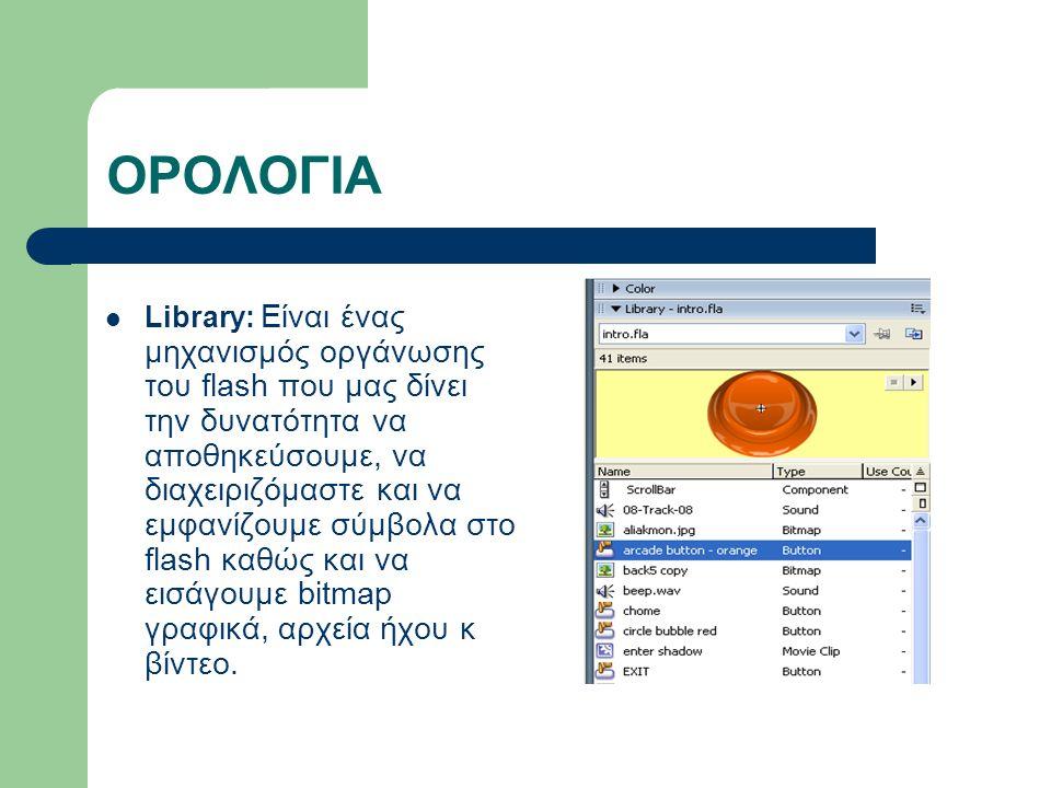 ΟΡΟΛΟΓΙΑ Library: Είναι ένας μηχανισμός οργάνωσης του flash που μας δίνει την δυνατότητα να αποθηκεύσουμε, να διαχειριζόμαστε και να εμφανίζουμε σύμβολα στο flash καθώς και να εισάγουμε bitmap γραφικά, αρχεία ήχου κ βίντεο.