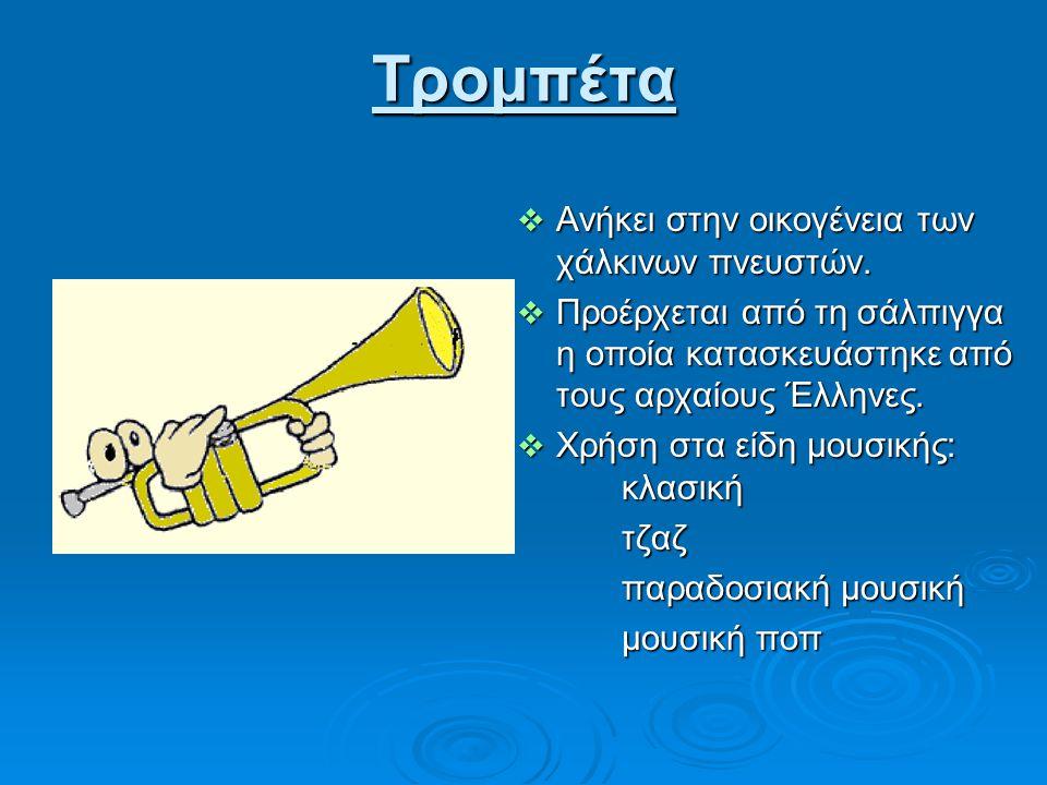 Τρομπέτα  Ανήκει στην οικογένεια των χάλκινων πνευστών.  Προέρχεται από τη σάλπιγγα η οποία κατασκευάστηκε από τους αρχαίους Έλληνες.  Χρήση στα εί