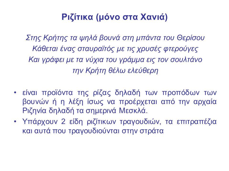 Ριζίτικα (μόνο στα Χανιά) Στης Κρήτης τα ψηλά βουνά στη μπάντα του Θερίσου Κάθεται ένας σταυραϊτός με τις χρυσές φτερούγες Και γράφει με τα νύχια του γράμμα εις τον σουλτάνο την Κρήτη θέλω ελεύθερη είναι προϊόντα της ρίζας δηλαδή των προπόδων των βουνών ή η λέξη ίσως να προέρχεται από την αρχαία Ριζηνία δηλαδή τα σημερινά Μεσκλά.