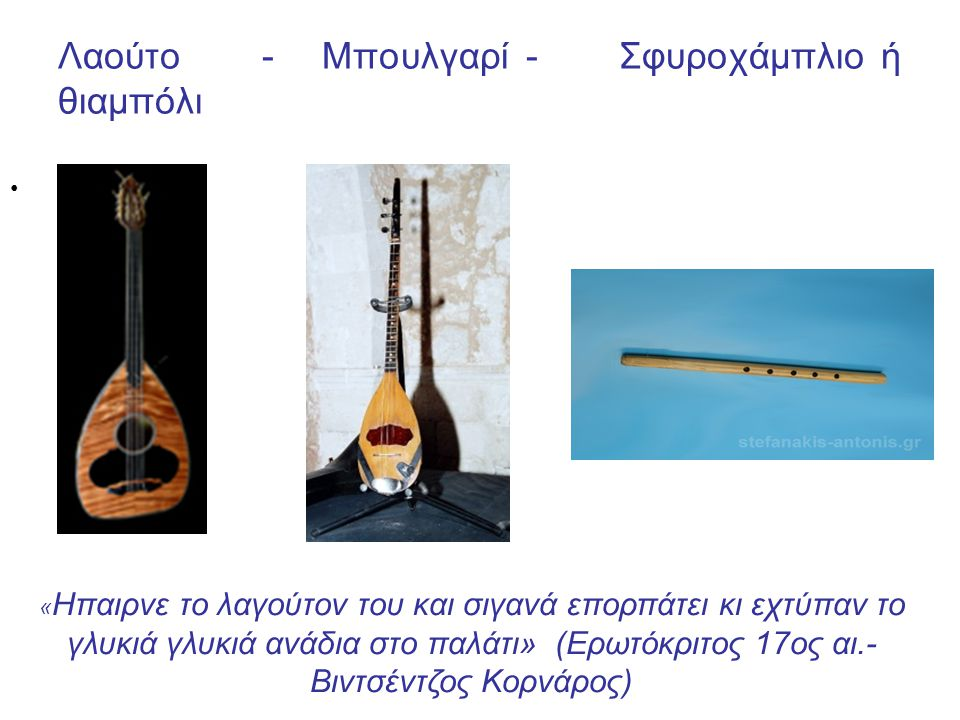 Λαούτο - Μπουλγαρί - Σφυροχάμπλιο ή θιαμπόλι « Ηπαιρνε το λαγούτον του και σιγανά επορπάτει κι εχτύπαν το γλυκιά γλυκιά ανάδια στο παλάτι» (Ερωτόκριτος 17ος αι.- Βιντσέντζος Κορνάρος)