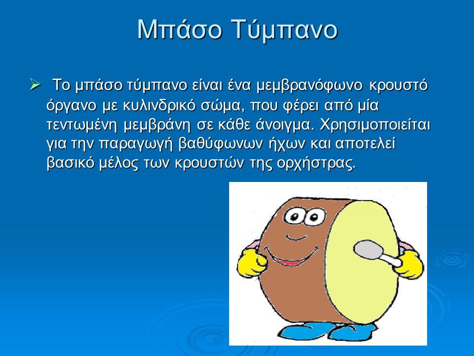 Μπάσο Τύμπανο  Το μπάσο τύμπανο είναι ένα μεμβρανόφωνο κρουστό όργανο με κυλινδρικό σώμα, που φέρει από μία τεντωμένη μεμβράνη σε κάθε άνοιγμα. Χρησι