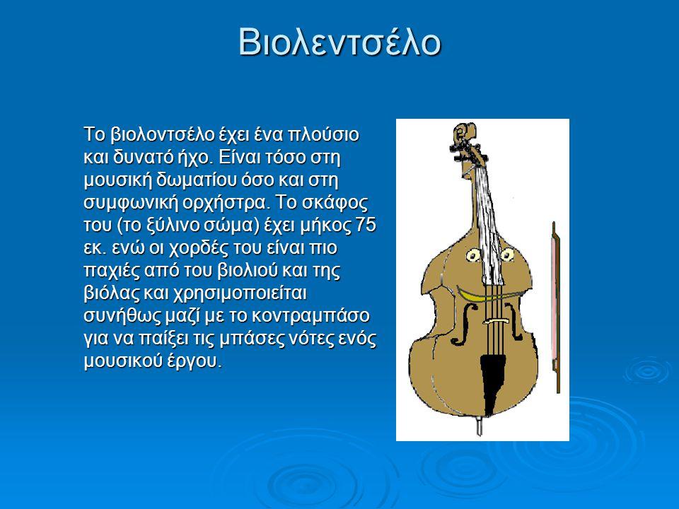 Βιολεντσέλο Το βιολοντσέλο έχει ένα πλούσιο και δυνατό ήχο. Είναι τόσο στη μουσική δωματίου όσο και στη συμφωνική ορχήστρα. Το σκάφος του (το ξύλινο σ