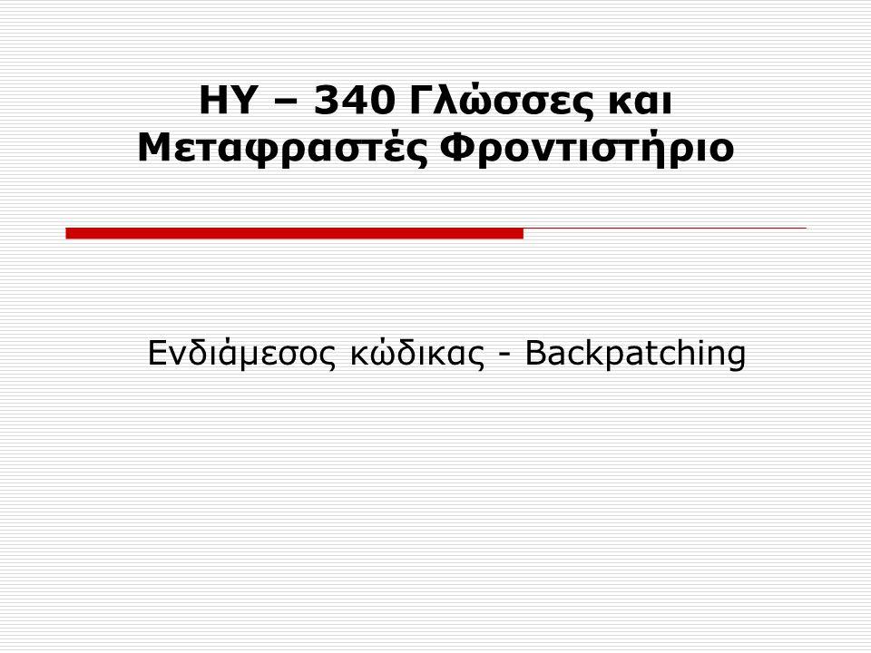 ΗΥ – 340 Γλώσσες και Μεταφραστές Φροντιστήριο Ενδιάμεσος κώδικας - Backpatching