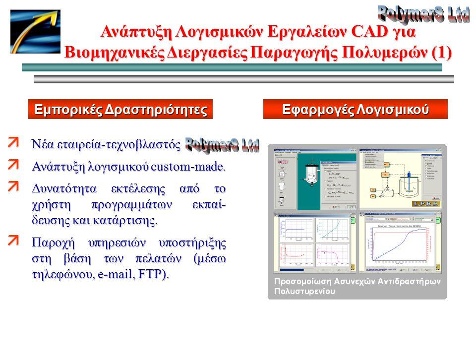 Ανάπτυξη Λογισμικών Εργαλείων CAD για Βιομηχανικές Διεργασίες Παραγωγής Πολυμερών (1) Εμπορικές Δραστηριότητες ä Νέα εταιρεία-τεχνοβλαστός ä Ανάπτυξη λογισμικού custom-made.