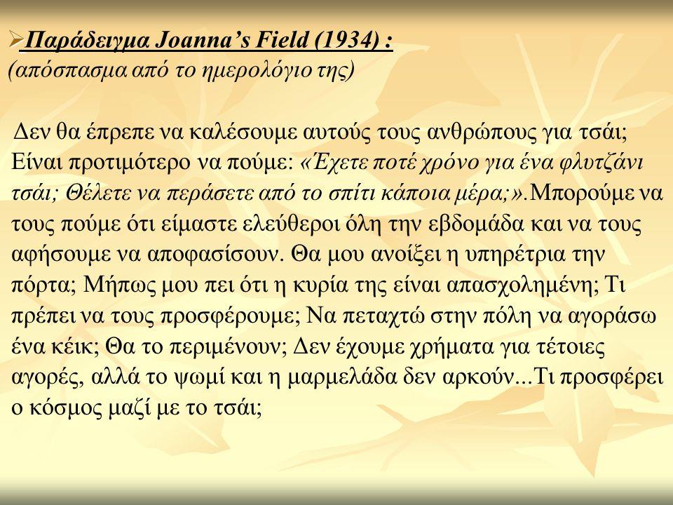   Παράδειγμα Joanna's Field (1934) : (απόσπασμα από το ημερολόγιο της) Δεν θα έπρεπε να καλέσουμε αυτούς τους ανθρώπους για τσάι; Είναι προτιμότερο να πούμε: «Έχετε ποτέ χρόνο για ένα φλυτζάνι τσάι; Θέλετε να περάσετε από το σπίτι κάποια μέρα;».Μπορούμε να τους πούμε ότι είμαστε ελεύθεροι όλη την εβδομάδα και να τους αφήσουμε να αποφασίσουν.