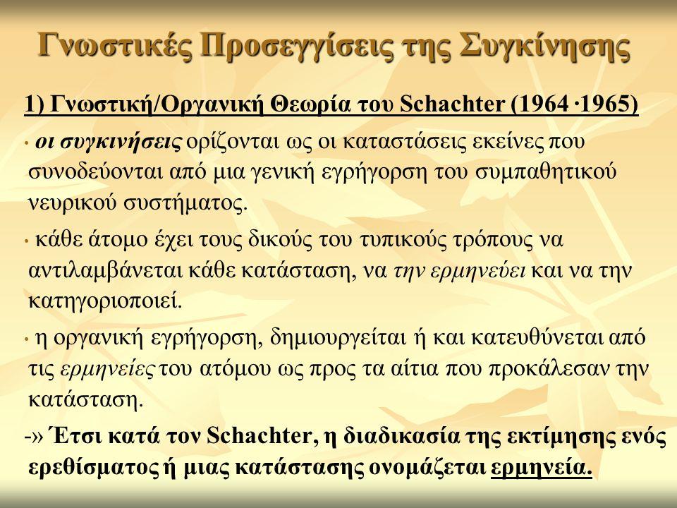 Γνωστικές Προσεγγίσεις της Συγκίνησης 1) Γνωστική/Οργανική Θεωρία του Schachter (1964 ·1965) οι συγκινήσεις ορίζονται ως οι καταστάσεις εκείνες που συνοδεύονται από μια γενική εγρήγορση του συμπαθητικού νευρικού συστήματος.