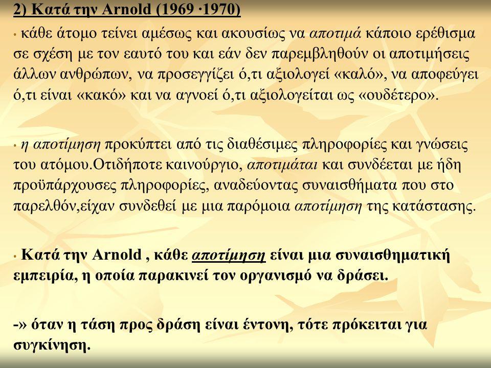 2) Κατά την Arnold (1969 ·1970) κάθε άτομο τείνει αμέσως και ακουσίως να αποτιμά κάποιο ερέθισμα σε σχέση με τον εαυτό του και εάν δεν παρεμβληθούν οι αποτιμήσεις άλλων ανθρώπων, να προσεγγίζει ό,τι αξιολογεί «καλό», να αποφεύγει ό,τι είναι «κακό» και να αγνοεί ό,τι αξιολογείται ως «ουδέτερο».