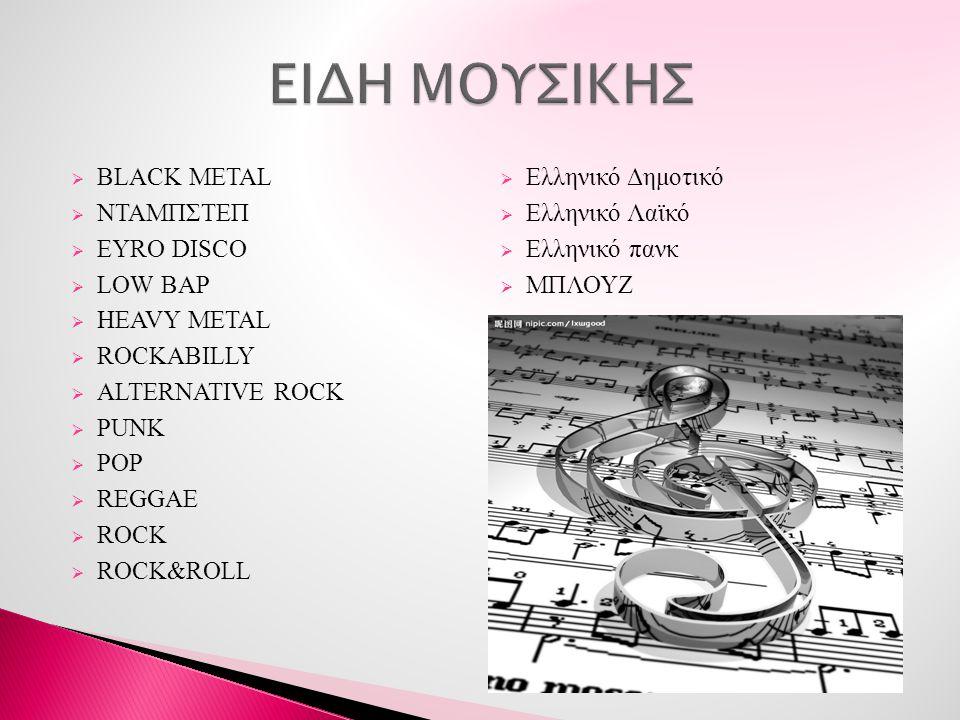  BLACK METAL  ΝΤΑΜΠΣΤΕΠ  EYRO DISCO  LOW BAP  HEAVY METAL  ROCKABILLY  ALTERNATIVE ROCK  PUNK  POP  REGGAE  ROCK  ROCK&ROLL  Ελληνικό Δημ