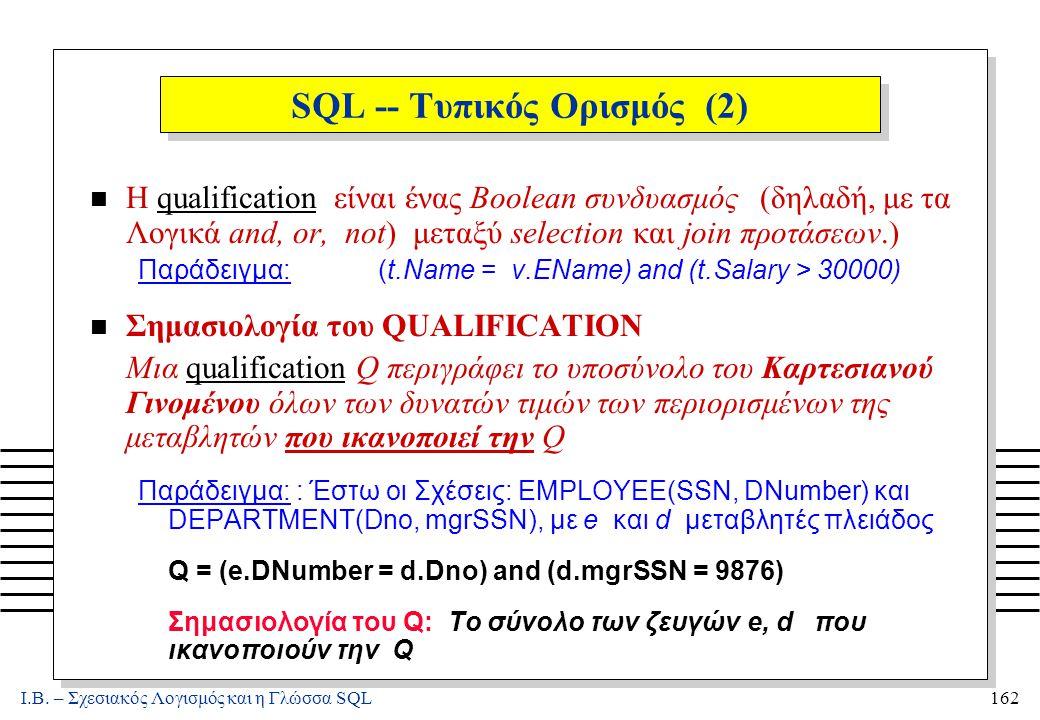 Ι.Β. – Σχεσιακός Λογισμός και η Γλώσσα SQL162 SQL -- Τυπικός Ορισμός (2) Η qualification είναι ένας Boolean συνδυασμός (δηλαδή, με τα Λογικά and, or,