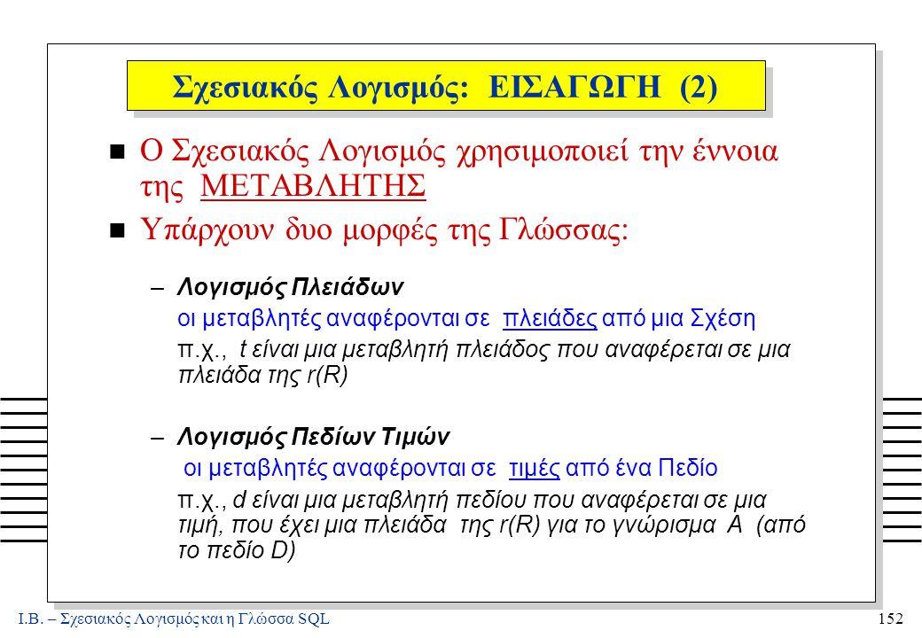 Ι.Β. – Σχεσιακός Λογισμός και η Γλώσσα SQL152 Σχεσιακός Λογισμός: ΕΙΣΑΓΩΓΗ (2) n Ο Σχεσιακός Λογισμός χρησιμοποιεί την έννοια της ΜΕΤΑΒΛΗΤΗΣ n Υπάρχου
