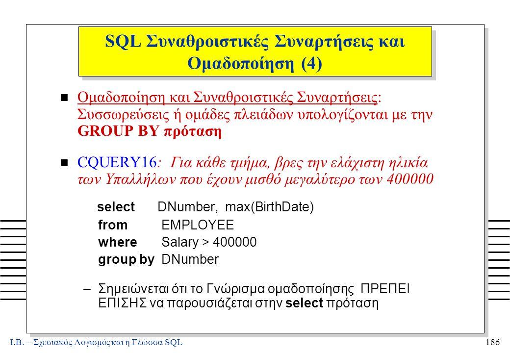 Ι.Β. – Σχεσιακός Λογισμός και η Γλώσσα SQL186 SQL Συναθροιστικές Συναρτήσεις και Ομαδοποίηση (4) n Ομαδοποίηση και Συναθροιστικές Συναρτήσεις: Συσσωρε
