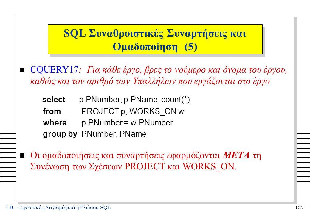 Ι.Β. – Σχεσιακός Λογισμός και η Γλώσσα SQL187 SQL Συναθροιστικές Συναρτήσεις και Ομαδοποίηση (5) n CQUERY17: Για κάθε έργο, βρες το νούμερο και όνομα