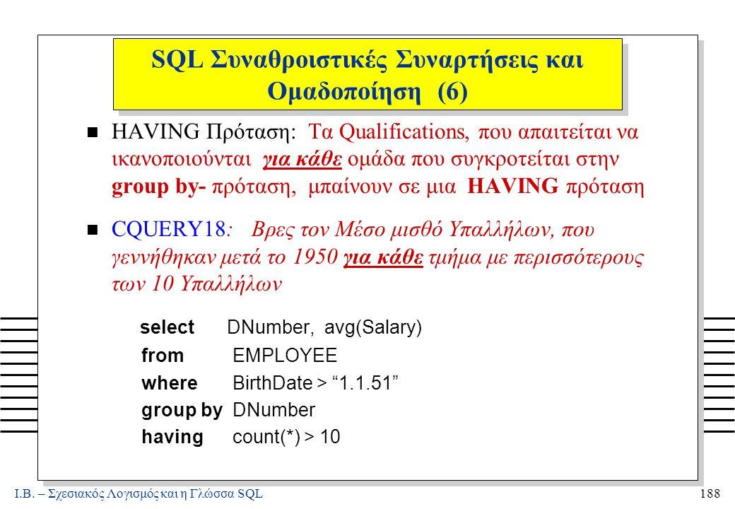 Ι.Β. – Σχεσιακός Λογισμός και η Γλώσσα SQL188 SQL Συναθροιστικές Συναρτήσεις και Ομαδοποίηση (6) n HAVING Πρόταση: Τα Qualifications, που απαιτείται ν