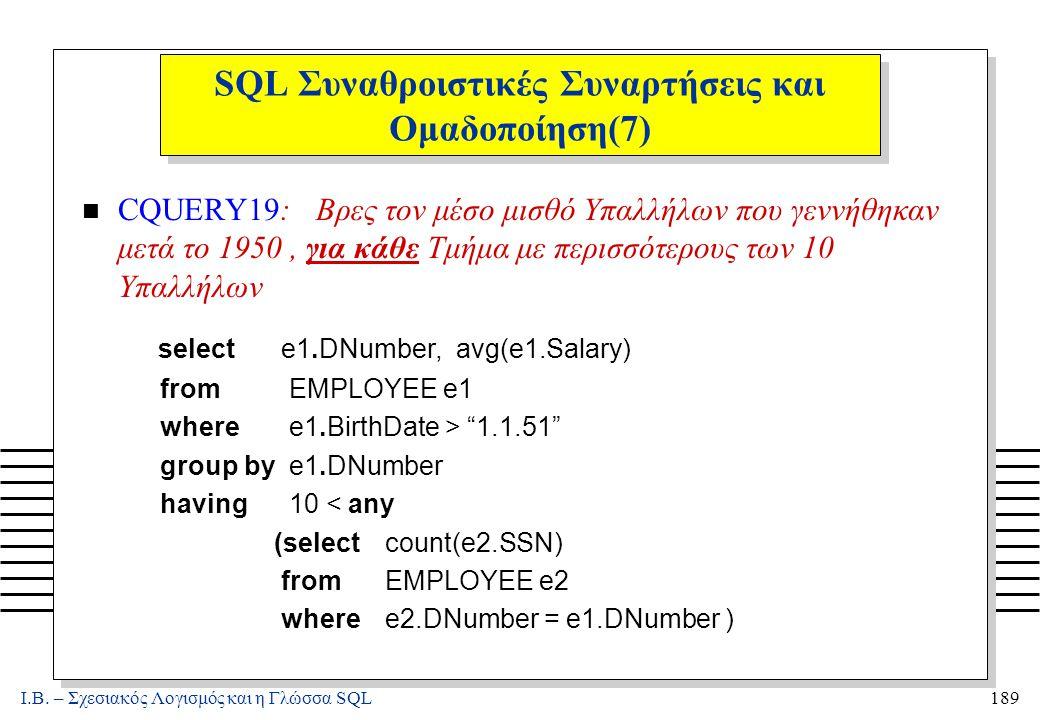 Ι.Β. – Σχεσιακός Λογισμός και η Γλώσσα SQL189 SQL Συναθροιστικές Συναρτήσεις και Ομαδοποίηση(7) n CQUERY19: Βρες τον μέσο μισθό Υπαλλήλων που γεννήθηκ