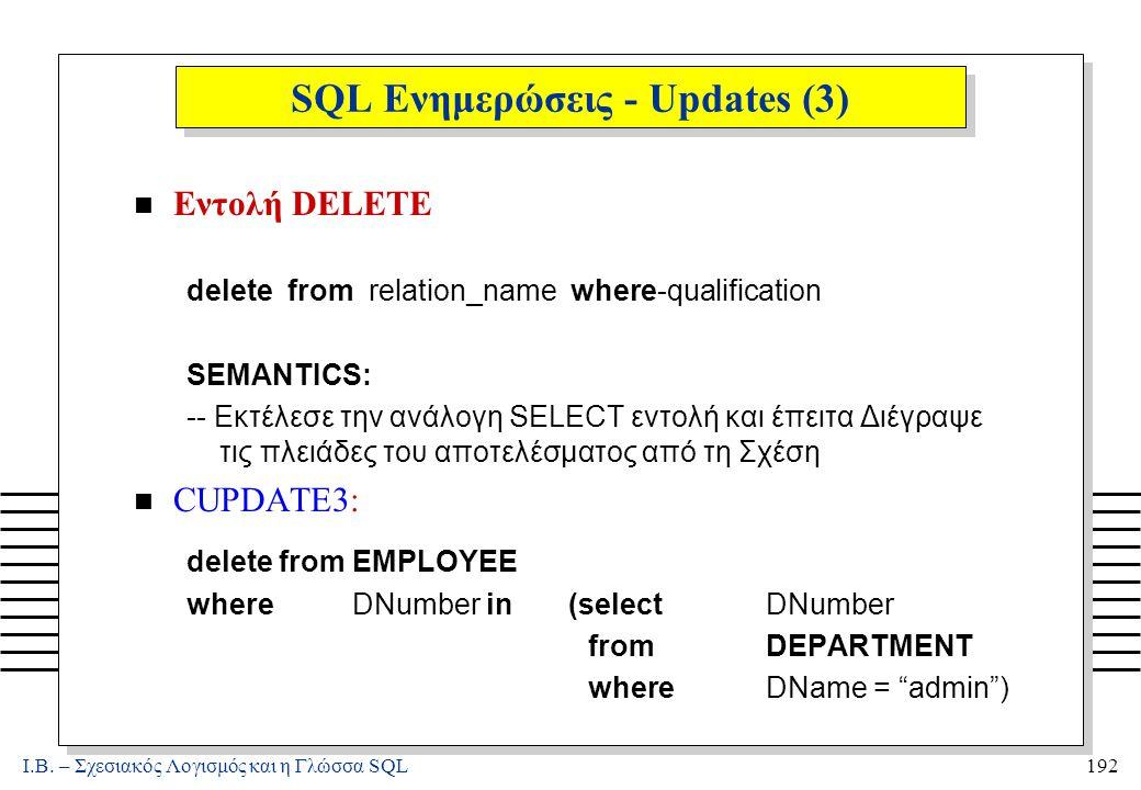 Ι.Β. – Σχεσιακός Λογισμός και η Γλώσσα SQL192 SQL Ενημερώσεις - Updates (3) n Εντολή DELETE delete from relation_name where-qualification SEMANTICS: -