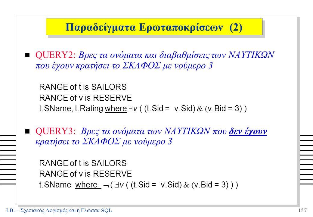 Ι.Β. – Σχεσιακός Λογισμός και η Γλώσσα SQL157 Παραδείγματα Ερωταποκρίσεων (2) n QUERY2: Βρες τα ονόματα και διαβαθμίσεις των ΝΑΥΤΙΚΩΝ που έχουν κρατήσ